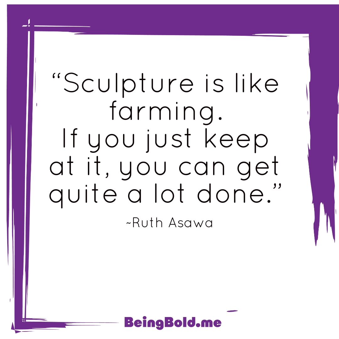 """Sculpture is like farming. If you just keep at it, you can get quite a lot done."" -Ruth Asawa"