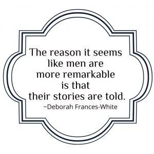 """The reason that it seems like men are more remarkable is that their stories are told,"" quote by Deborah Frances-White"